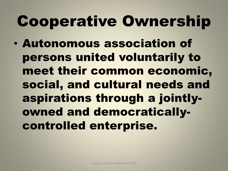 Jessica Gordon Nembhard 0816 Cooperative Ownership Autonomous association of persons united voluntarily to meet their common economic, social, and cul
