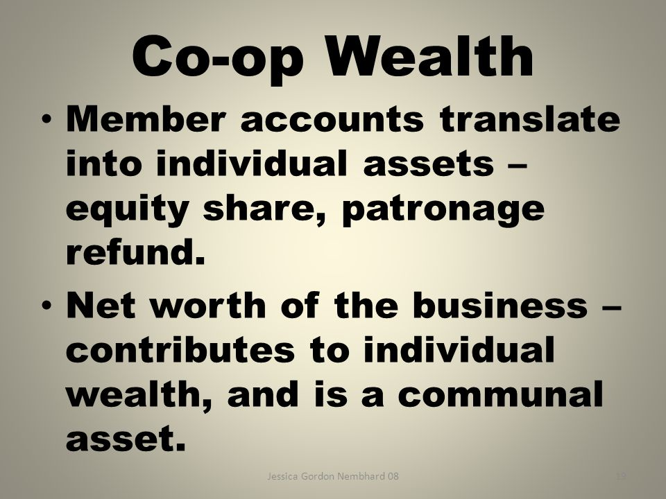 Jessica Gordon Nembhard 0819 Co-op Wealth Member accounts translate into individual assets – equity share, patronage refund. Net worth of the business