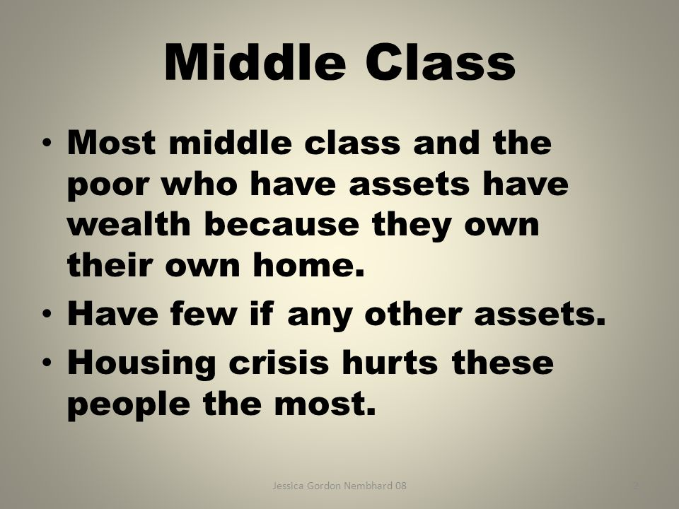 Jessica Gordon Nembhard 082 Middle Class Most middle class and the poor who have assets have wealth because they own their own home.