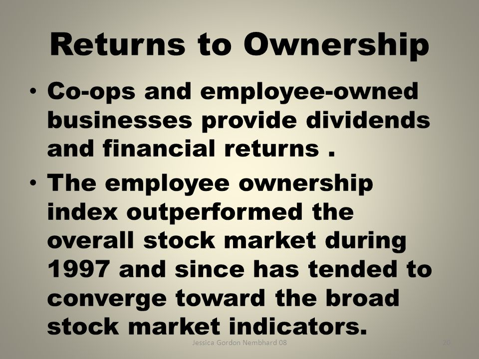 Jessica Gordon Nembhard 0820 Returns to Ownership Co-ops and employee-owned businesses provide dividends and financial returns. The employee ownership