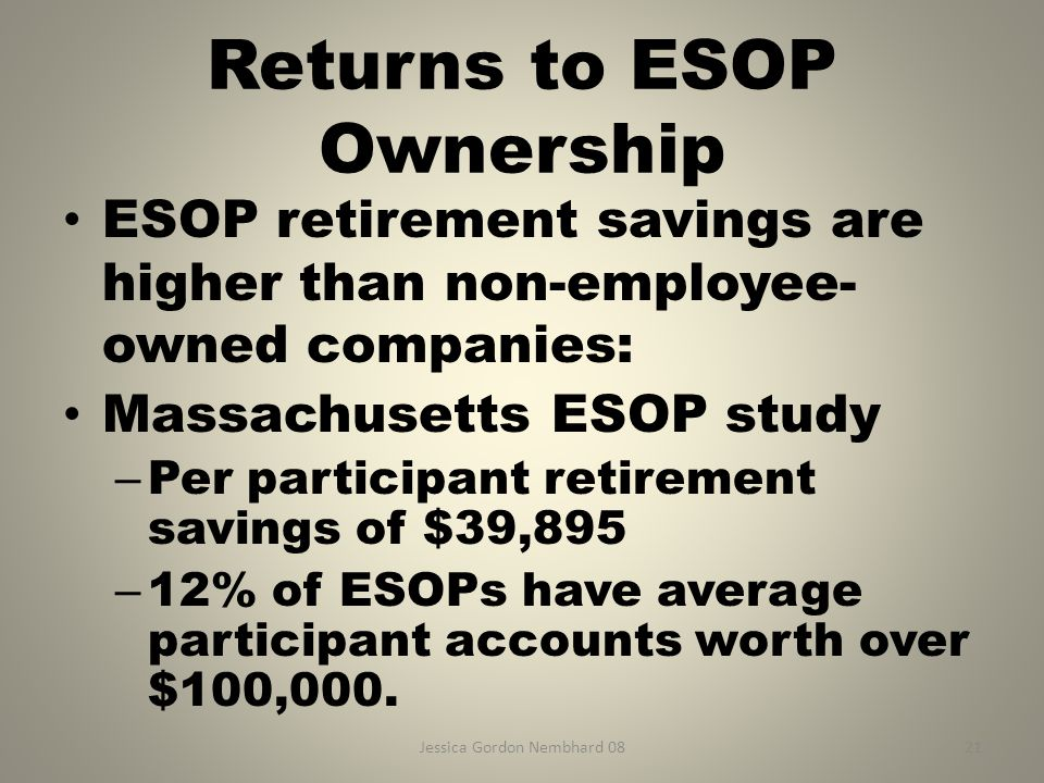 Jessica Gordon Nembhard 0821 Returns to ESOP Ownership ESOP retirement savings are higher than non-employee- owned companies: Massachusetts ESOP study – Per participant retirement savings of $39,895 – 12% of ESOPs have average participant accounts worth over $100,000.