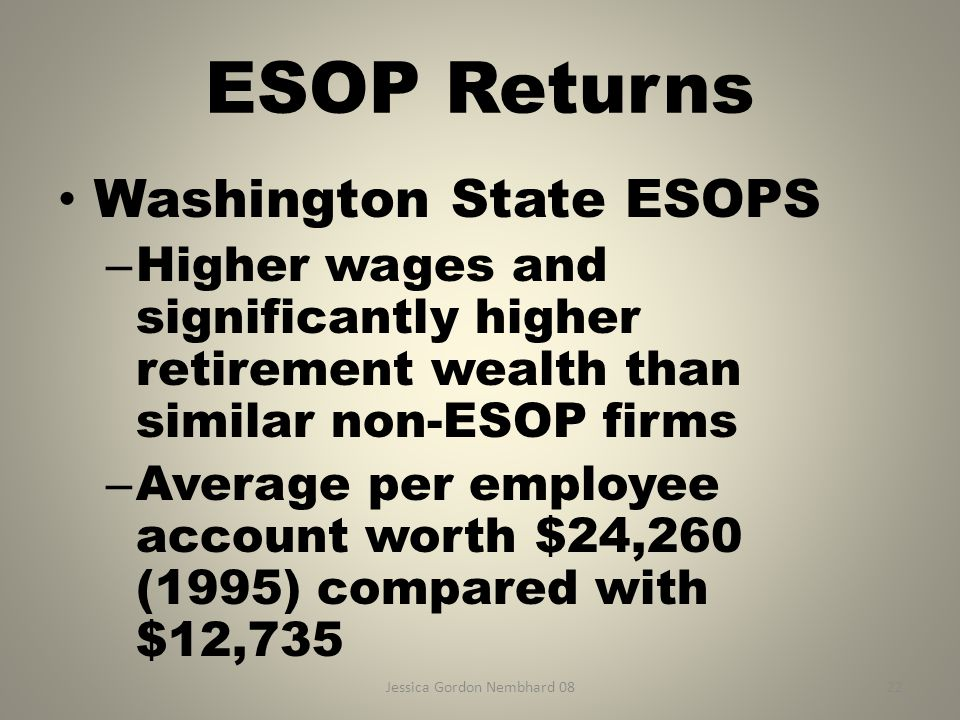 Jessica Gordon Nembhard 0822 ESOP Returns Washington State ESOPS – Higher wages and significantly higher retirement wealth than similar non-ESOP firms – Average per employee account worth $24,260 (1995) compared with $12,735