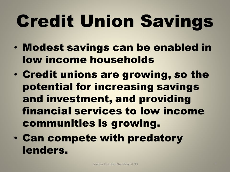 Jessica Gordon Nembhard 0825 Credit Union Savings Modest savings can be enabled in low income households Credit unions are growing, so the potential f