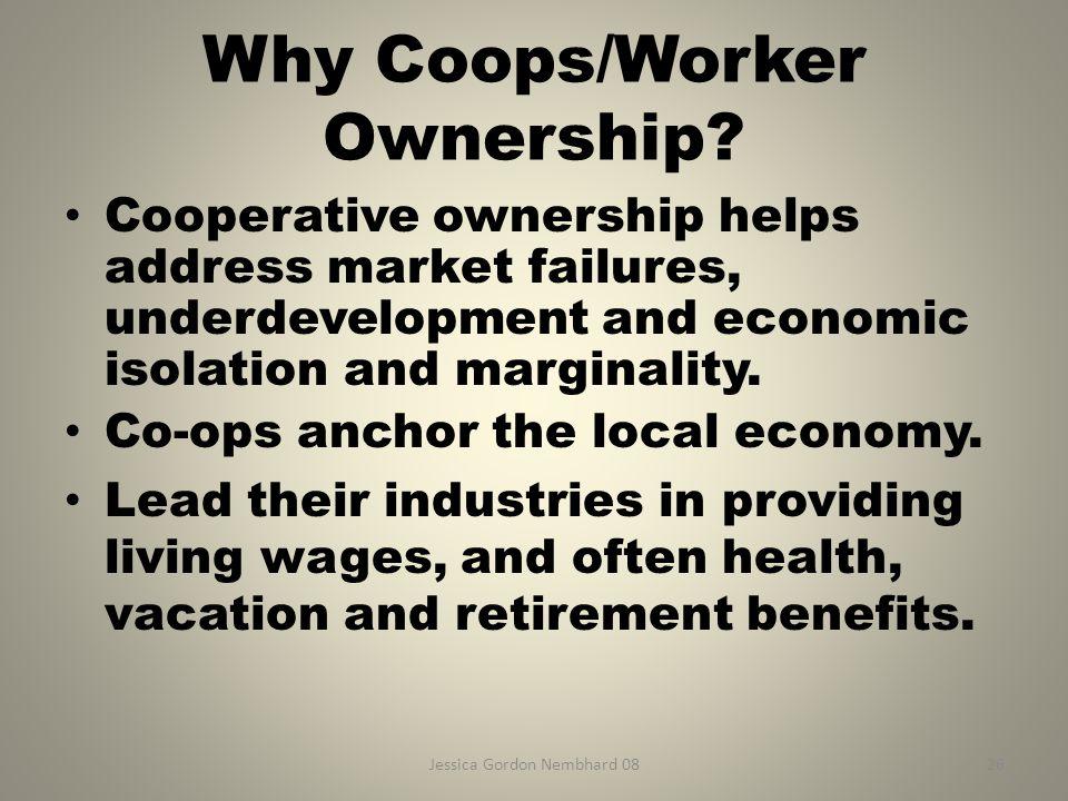 Jessica Gordon Nembhard 0826 Why Coops/Worker Ownership? Cooperative ownership helps address market failures, underdevelopment and economic isolation