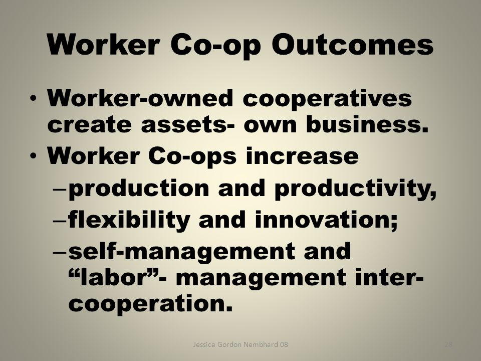 Jessica Gordon Nembhard 0828 Worker Co-op Outcomes Worker-owned cooperatives create assets- own business. Worker Co-ops increase – production and prod