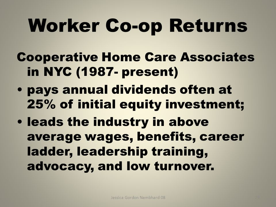 Jessica Gordon Nembhard 0829 Worker Co-op Returns Cooperative Home Care Associates in NYC (1987- present) pays annual dividends often at 25% of initial equity investment; leads the industry in above average wages, benefits, career ladder, leadership training, advocacy, and low turnover.