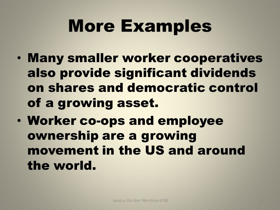 Jessica Gordon Nembhard 0832 More Examples Many smaller worker cooperatives also provide significant dividends on shares and democratic control of a growing asset.