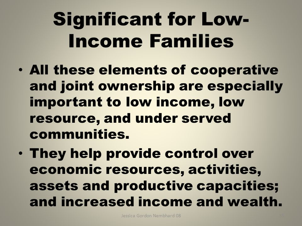 Jessica Gordon Nembhard 0835 Significant for Low- Income Families All these elements of cooperative and joint ownership are especially important to lo