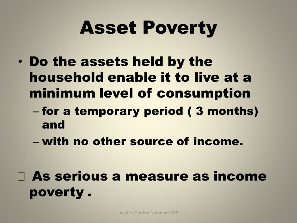 Jessica Gordon Nembhard 085 Asset Poverty Do the assets held by the household enable it to live at a minimum level of consumption – for a temporary period ( 3 months) and – with no other source of income.