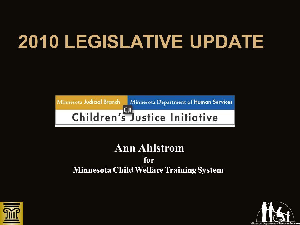 2010 LEGISLATIVE UPDATE Ann Ahlstrom for Minnesota Child Welfare Training System
