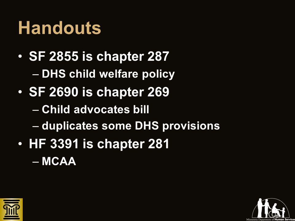Handouts SF 2855 is chapter 287 –DHS child welfare policy SF 2690 is chapter 269 –Child advocates bill –duplicates some DHS provisions HF 3391 is chap