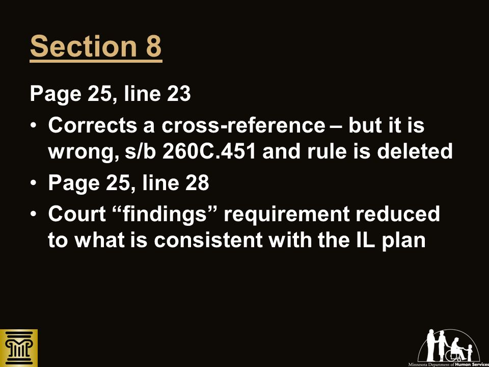 Section 8 Page 25, line 23 Corrects a cross-reference – but it is wrong, s/b 260C.451 and rule is deleted Page 25, line 28 Court findings requirement