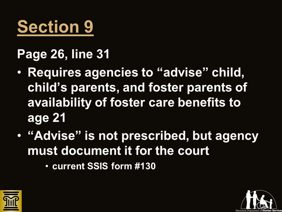 Section 9 Page 26, line 31 Requires agencies to advise child, childs parents, and foster parents of availability of foster care benefits to age 21 Adv