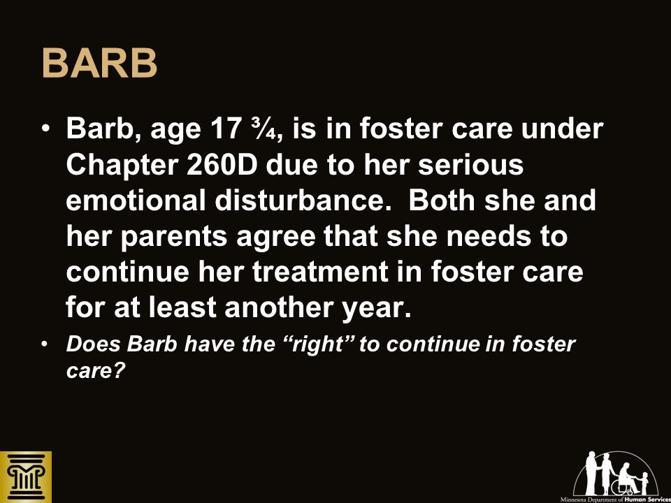BARB Barb, age 17 ¾, is in foster care under Chapter 260D due to her serious emotional disturbance. Both she and her parents agree that she needs to c