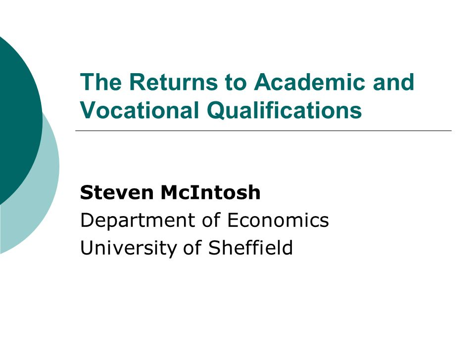 The Returns to Academic and Vocational Qualifications Steven McIntosh Department of Economics University of Sheffield
