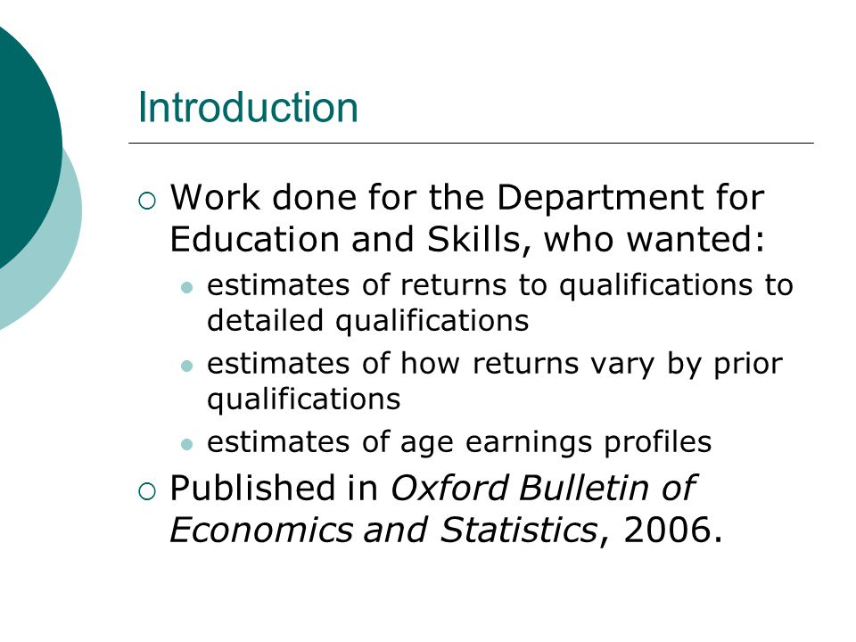 Introduction Work done for the Department for Education and Skills, who wanted: estimates of returns to qualifications to detailed qualifications estimates of how returns vary by prior qualifications estimates of age earnings profiles Published in Oxford Bulletin of Economics and Statistics, 2006.