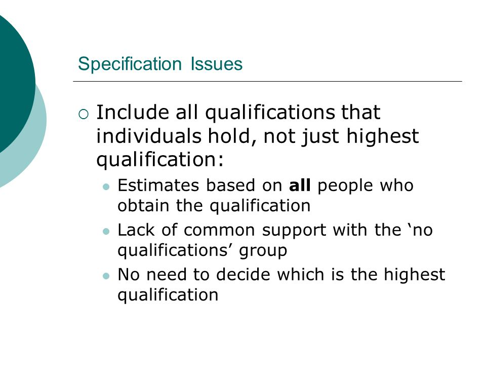 Specification Issues Include all qualifications that individuals hold, not just highest qualification: Estimates based on all people who obtain the qualification Lack of common support with the no qualifications group No need to decide which is the highest qualification