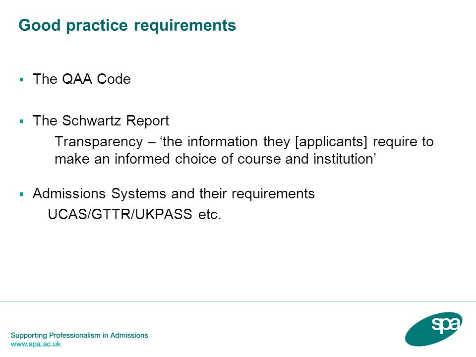 Good practice requirements The QAA Code The Schwartz Report Transparency – the information they [applicants] require to make an informed choice of course and institution Admissions Systems and their requirements UCAS/GTTR/UKPASS etc.