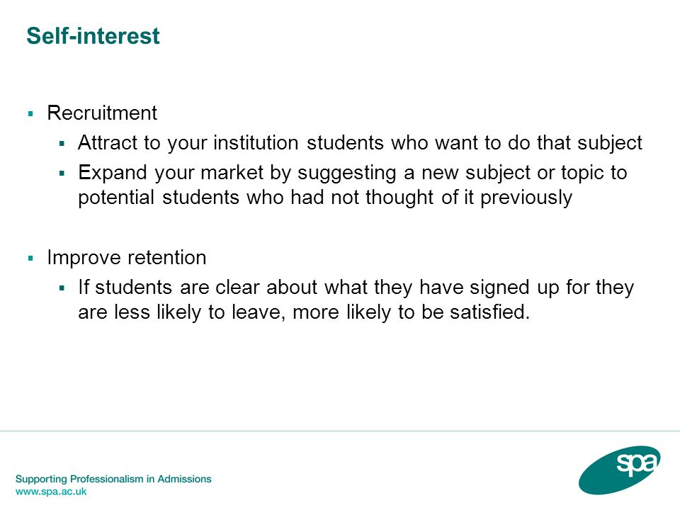 Self-interest Recruitment Attract to your institution students who want to do that subject Expand your market by suggesting a new subject or topic to potential students who had not thought of it previously Improve retention If students are clear about what they have signed up for they are less likely to leave, more likely to be satisfied.