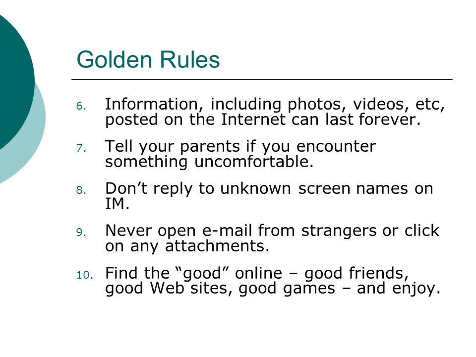 Golden Rules 6. Information, including photos, videos, etc, posted on the Internet can last forever. 7. Tell your parents if you encounter something u