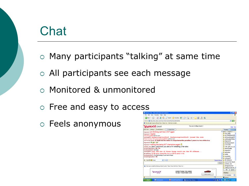 Chat Many participants talking at same time All participants see each message Monitored & unmonitored Free and easy to access Feels anonymous