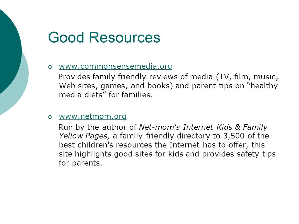 Good Resources www.commonsensemedia.org Provides family friendly reviews of media (TV, film, music, Web sites, games, and books) and parent tips on he