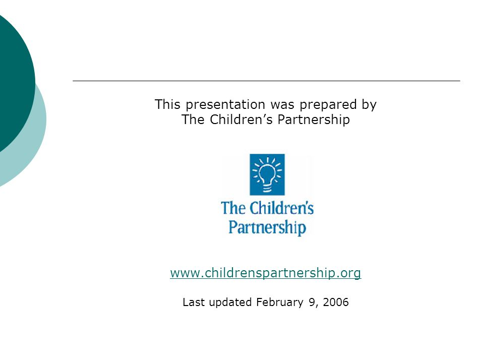This presentation was prepared by The Childrens Partnership www.childrenspartnership.org Last updated February 9, 2006