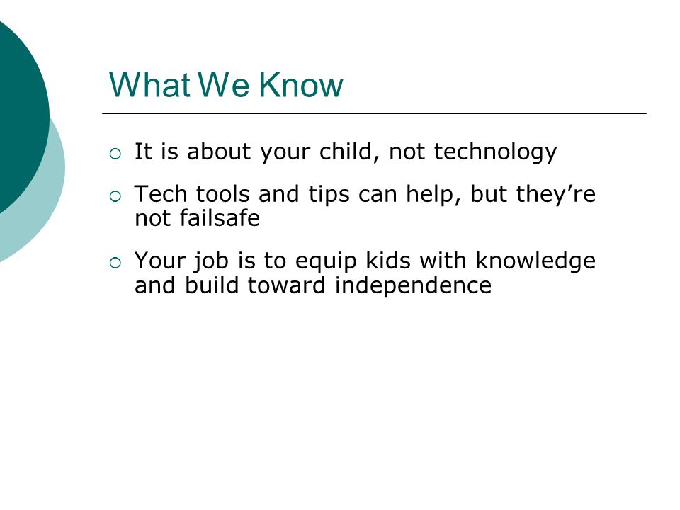 What We Know It is about your child, not technology Tech tools and tips can help, but theyre not failsafe Your job is to equip kids with knowledge and