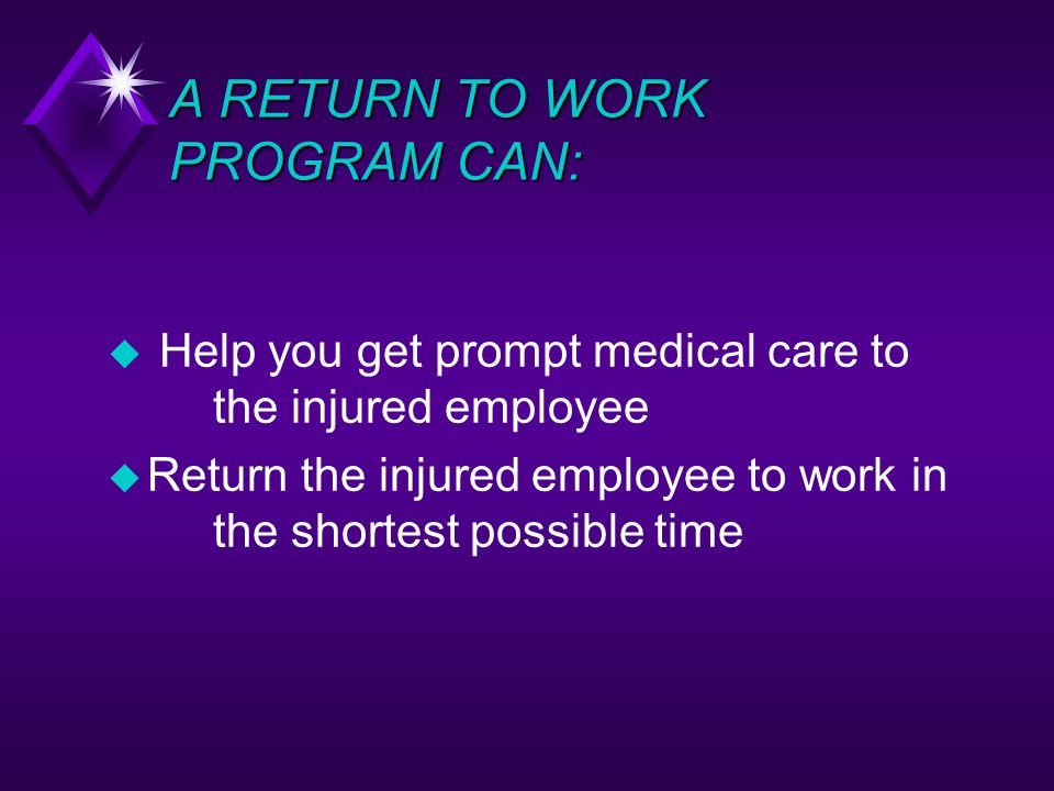 A RETURN TO WORK PROGRAM CAN: Help you get prompt medical care to the injured employee u Return the injured employee to work in the shortest possible time
