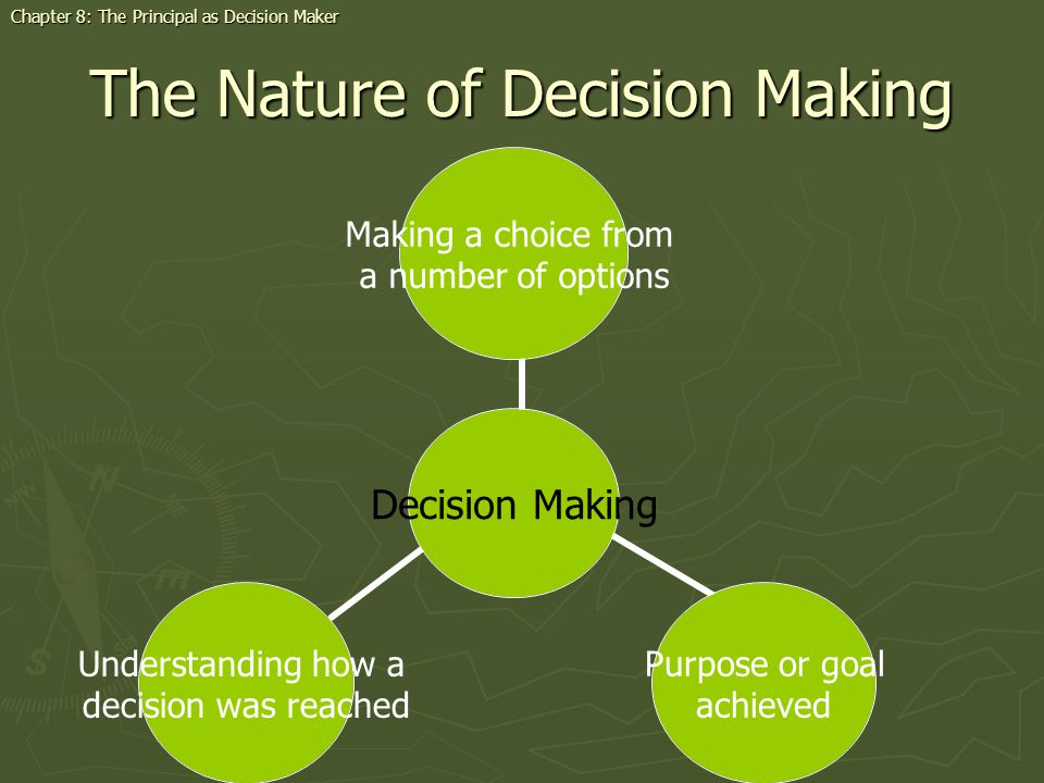 The Nature of Decision Making Chapter 8: The Principal as Decision Maker Decision Making Making a choice from a number of options Purpose or goal achieved Understanding how a decision was reached