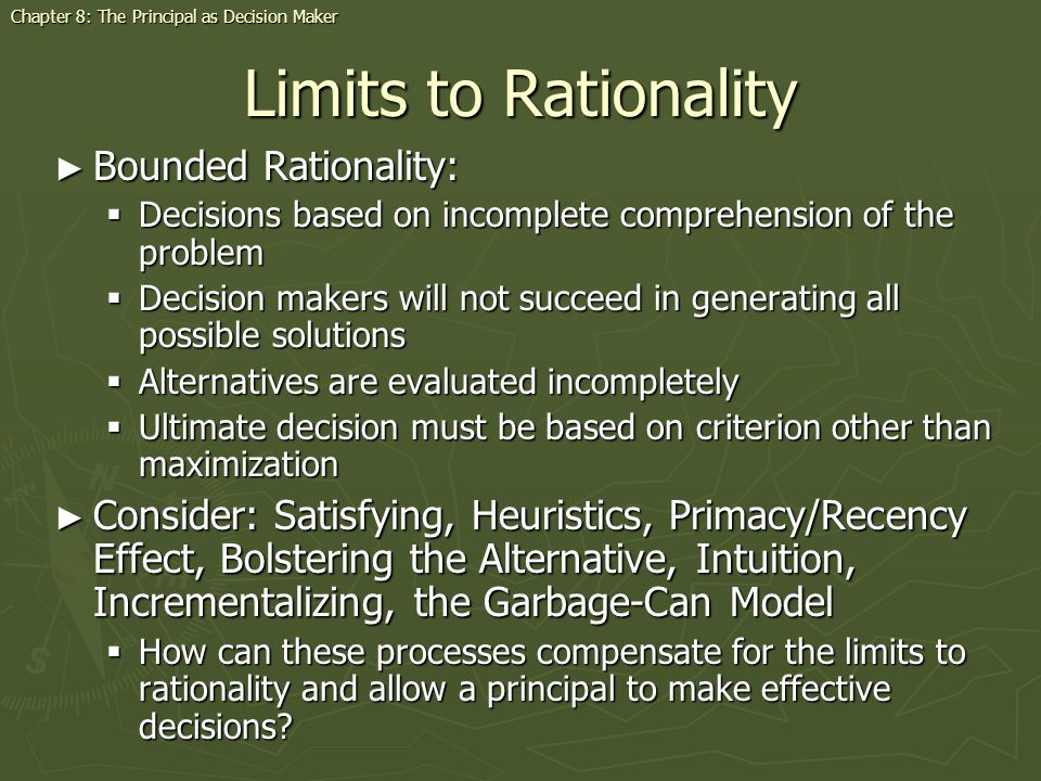 Limits to Rationality Bounded Rationality: Bounded Rationality: Decisions based on incomplete comprehension of the problem Decisions based on incomplete comprehension of the problem Decision makers will not succeed in generating all possible solutions Decision makers will not succeed in generating all possible solutions Alternatives are evaluated incompletely Alternatives are evaluated incompletely Ultimate decision must be based on criterion other than maximization Ultimate decision must be based on criterion other than maximization Consider: Satisfying, Heuristics, Primacy/Recency Effect, Bolstering the Alternative, Intuition, Incrementalizing, the Garbage-Can Model Consider: Satisfying, Heuristics, Primacy/Recency Effect, Bolstering the Alternative, Intuition, Incrementalizing, the Garbage-Can Model How can these processes compensate for the limits to rationality and allow a principal to make effective decisions.