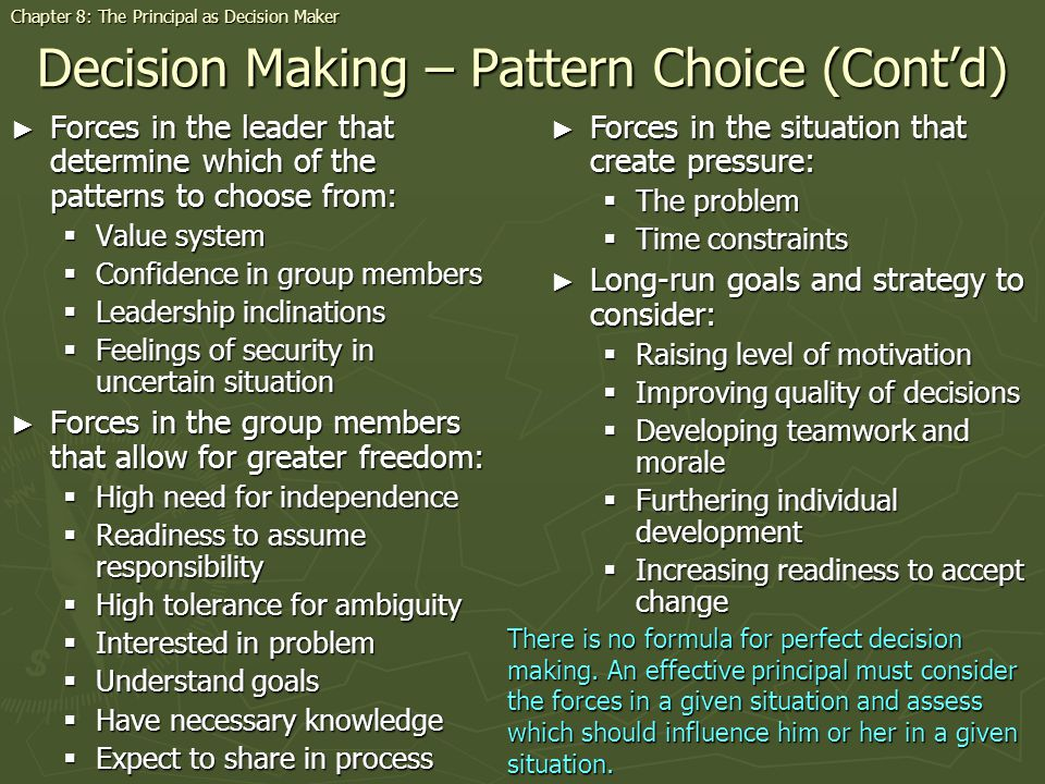 Decision Making – Pattern Choice (Contd) Forces in the leader that determine which of the patterns to choose from: Forces in the leader that determine which of the patterns to choose from: Value system Value system Confidence in group members Confidence in group members Leadership inclinations Leadership inclinations Feelings of security in uncertain situation Feelings of security in uncertain situation Forces in the group members that allow for greater freedom: Forces in the group members that allow for greater freedom: High need for independence High need for independence Readiness to assume responsibility Readiness to assume responsibility High tolerance for ambiguity High tolerance for ambiguity Interested in problem Interested in problem Understand goals Understand goals Have necessary knowledge Have necessary knowledge Expect to share in process Expect to share in process Forces in the situation that create pressure: Forces in the situation that create pressure: The problem The problem Time constraints Time constraints Long-run goals and strategy to consider: Long-run goals and strategy to consider: Raising level of motivation Raising level of motivation Improving quality of decisions Improving quality of decisions Developing teamwork and morale Developing teamwork and morale Furthering individual development Furthering individual development Increasing readiness to accept change Increasing readiness to accept change There is no formula for perfect decision making.