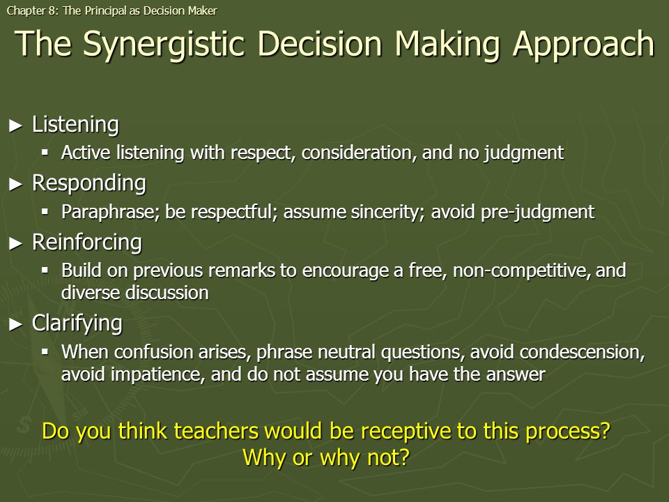 The Synergistic Decision Making Approach Listening Listening Active listening with respect, consideration, and no judgment Active listening with respect, consideration, and no judgment Responding Responding Paraphrase; be respectful; assume sincerity; avoid pre-judgment Paraphrase; be respectful; assume sincerity; avoid pre-judgment Reinforcing Reinforcing Build on previous remarks to encourage a free, non-competitive, and diverse discussion Build on previous remarks to encourage a free, non-competitive, and diverse discussion Clarifying Clarifying When confusion arises, phrase neutral questions, avoid condescension, avoid impatience, and do not assume you have the answer When confusion arises, phrase neutral questions, avoid condescension, avoid impatience, and do not assume you have the answer Chapter 8: The Principal as Decision Maker Do you think teachers would be receptive to this process.