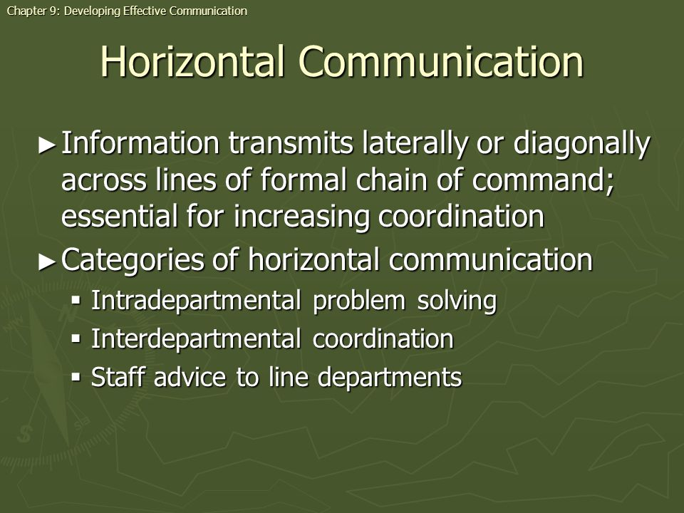 Horizontal Communication Information transmits laterally or diagonally across lines of formal chain of command; essential for increasing coordination Information transmits laterally or diagonally across lines of formal chain of command; essential for increasing coordination Categories of horizontal communication Categories of horizontal communication Intradepartmental problem solving Intradepartmental problem solving Interdepartmental coordination Interdepartmental coordination Staff advice to line departments Staff advice to line departments Chapter 9: Developing Effective Communication