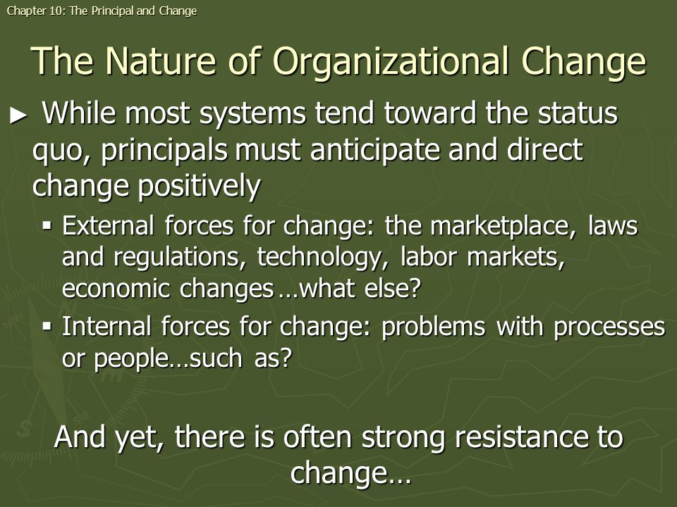 The Nature of Organizational Change While most systems tend toward the status quo, principals must anticipate and direct change positively While most systems tend toward the status quo, principals must anticipate and direct change positively External forces for change: the marketplace, laws and regulations, technology, labor markets, economic changes…what else.