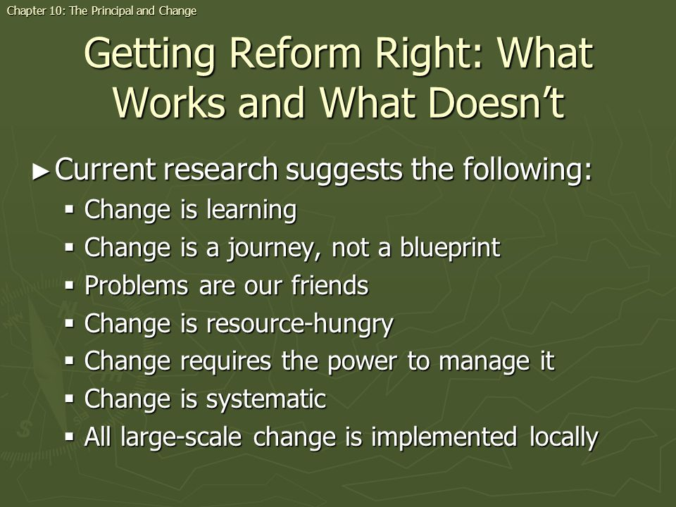 Getting Reform Right: What Works and What Doesnt Current research suggests the following: Current research suggests the following: Change is learning Change is learning Change is a journey, not a blueprint Change is a journey, not a blueprint Problems are our friends Problems are our friends Change is resource-hungry Change is resource-hungry Change requires the power to manage it Change requires the power to manage it Change is systematic Change is systematic All large-scale change is implemented locally All large-scale change is implemented locally Chapter 10: The Principal and Change