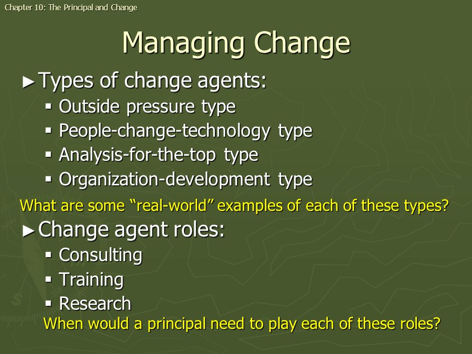 Managing Change Types of change agents: Types of change agents: Outside pressure type Outside pressure type People-change-technology type People-change-technology type Analysis-for-the-top type Analysis-for-the-top type Organization-development type Organization-development type Change agent roles: Change agent roles: Consulting Consulting Training Training Research Research Chapter 10: The Principal and Change What are some real-world examples of each of these types.