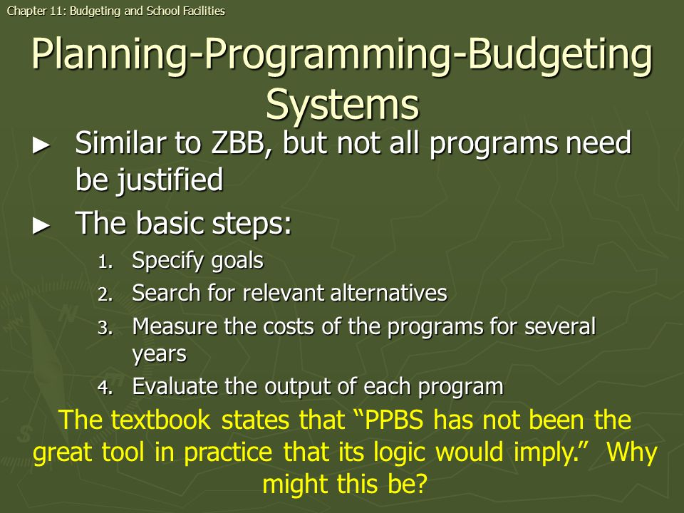 Planning-Programming-Budgeting Systems Similar to ZBB, but not all programs need be justified Similar to ZBB, but not all programs need be justified The basic steps: The basic steps: 1.