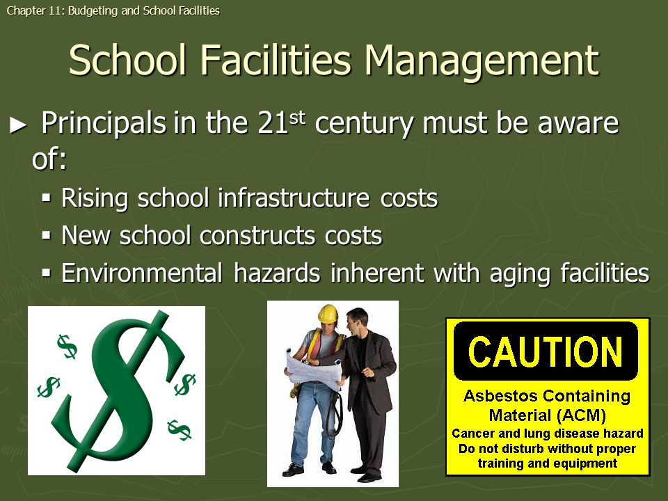 School Facilities Management Principals in the 21 st century must be aware of: Principals in the 21 st century must be aware of: Rising school infrastructure costs Rising school infrastructure costs New school constructs costs New school constructs costs Environmental hazards inherent with aging facilities Environmental hazards inherent with aging facilities Chapter 11: Budgeting and School Facilities
