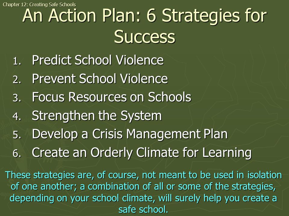 An Action Plan: 6 Strategies for Success 1. Predict School Violence 2. Prevent School Violence 3. Focus Resources on Schools 4. Strengthen the System