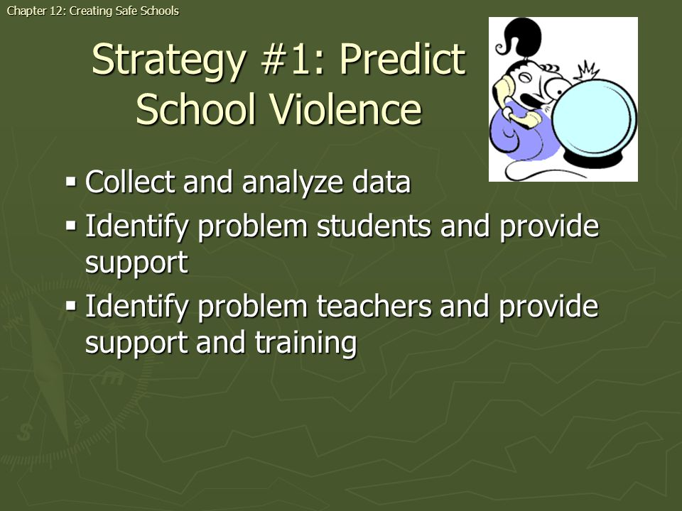 Strategy #1: Predict School Violence Collect and analyze data Collect and analyze data Identify problem students and provide support Identify problem students and provide support Identify problem teachers and provide support and training Identify problem teachers and provide support and training Chapter 12: Creating Safe Schools