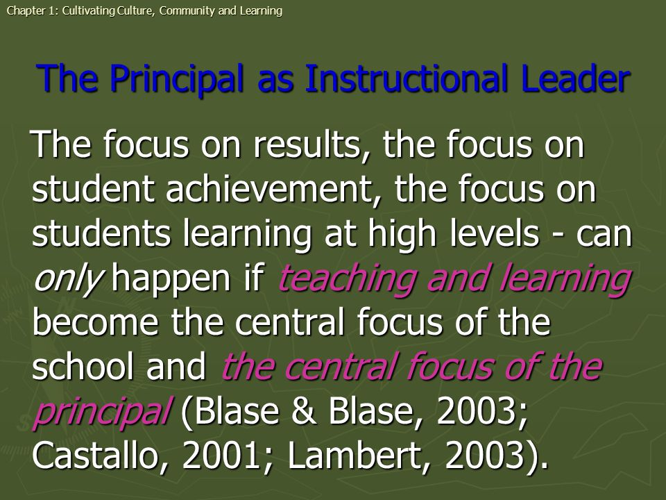 The Principal as Instructional Leader The focus on results, the focus on student achievement, the focus on students learning at high levels - can only