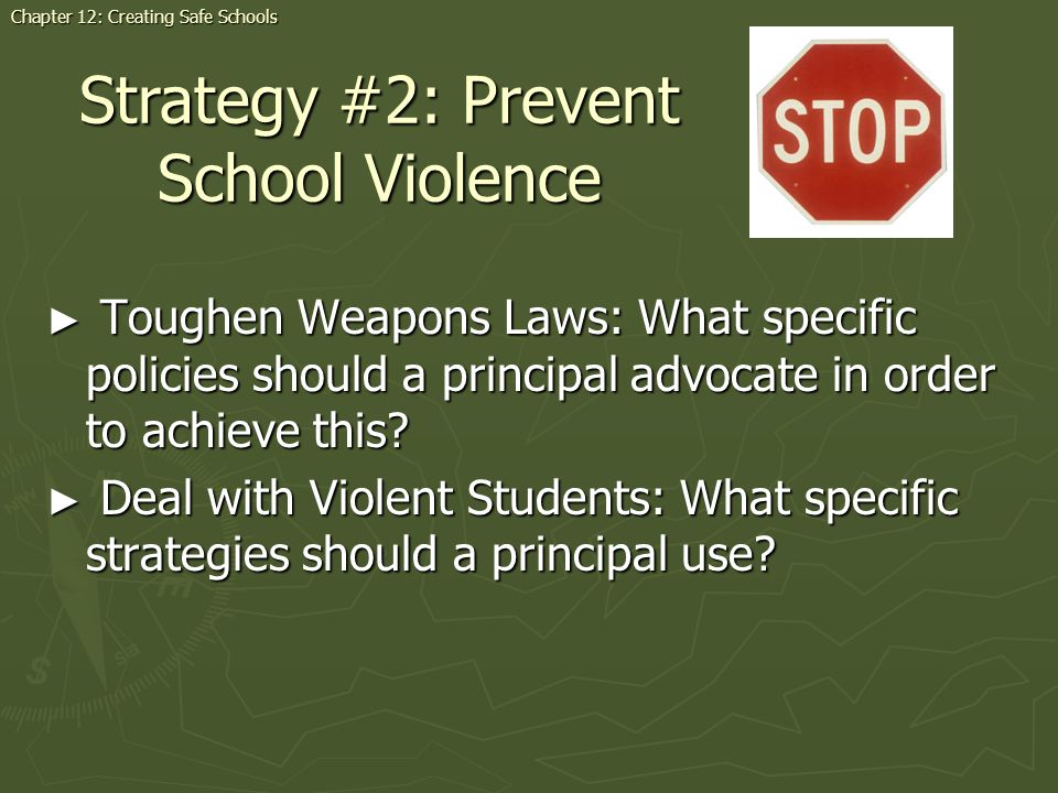 Strategy #2: Prevent School Violence Chapter 12: Creating Safe Schools Toughen Weapons Laws: What specific policies should a principal advocate in order to achieve this.
