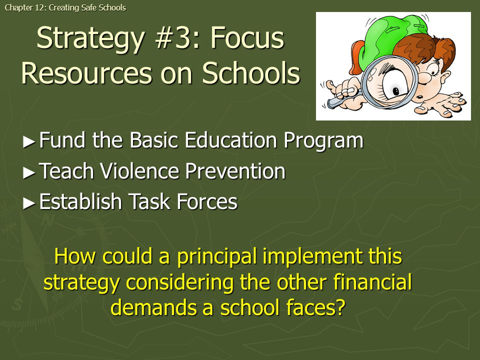 Strategy #3: Focus Resources on Schools Fund the Basic Education Program Fund the Basic Education Program Teach Violence Prevention Teach Violence Prevention Establish Task Forces Establish Task Forces Chapter 12: Creating Safe Schools How could a principal implement this strategy considering the other financial demands a school faces?