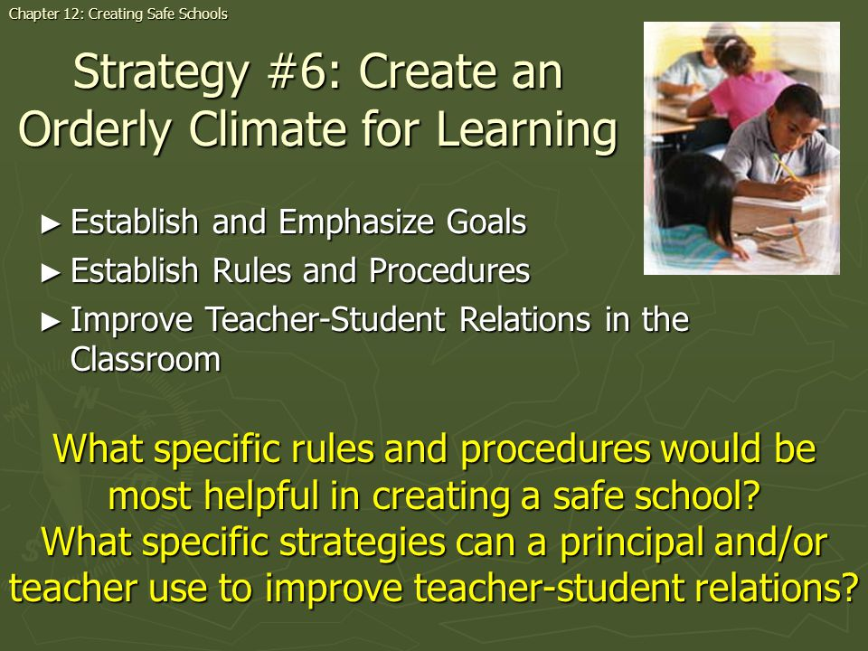 Strategy #6: Create an Orderly Climate for Learning Establish and Emphasize Goals Establish and Emphasize Goals Establish Rules and Procedures Establish Rules and Procedures Improve Teacher-Student Relations in the Classroom Improve Teacher-Student Relations in the Classroom Chapter 12: Creating Safe Schools What specific rules and procedures would be most helpful in creating a safe school.