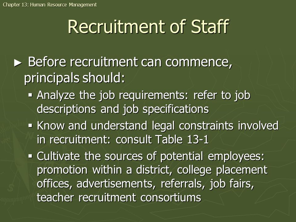 Recruitment of Staff Before recruitment can commence, principals should: Before recruitment can commence, principals should: Analyze the job requirements: refer to job descriptions and job specifications Analyze the job requirements: refer to job descriptions and job specifications Know and understand legal constraints involved in recruitment: consult Table 13-1 Know and understand legal constraints involved in recruitment: consult Table 13-1 Cultivate the sources of potential employees: promotion within a district, college placement offices, advertisements, referrals, job fairs, teacher recruitment consortiums Cultivate the sources of potential employees: promotion within a district, college placement offices, advertisements, referrals, job fairs, teacher recruitment consortiums Chapter 13: Human Resource Management