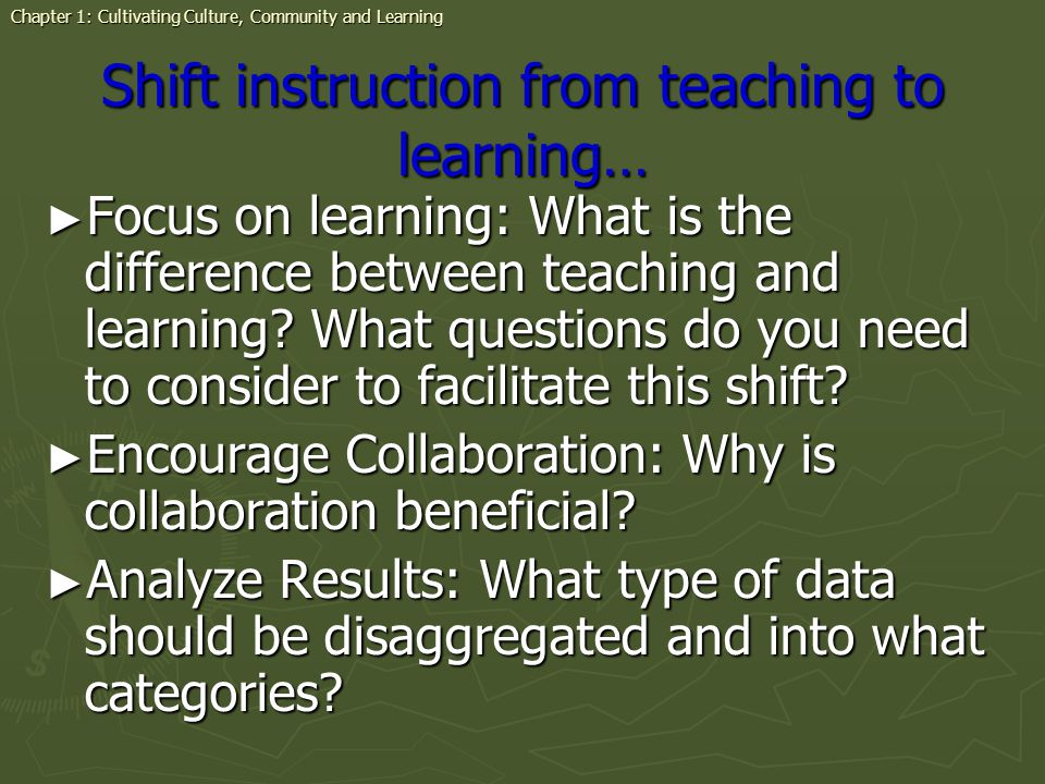 Shift instruction from teaching to learning… Focus on learning: What is the difference between teaching and learning.