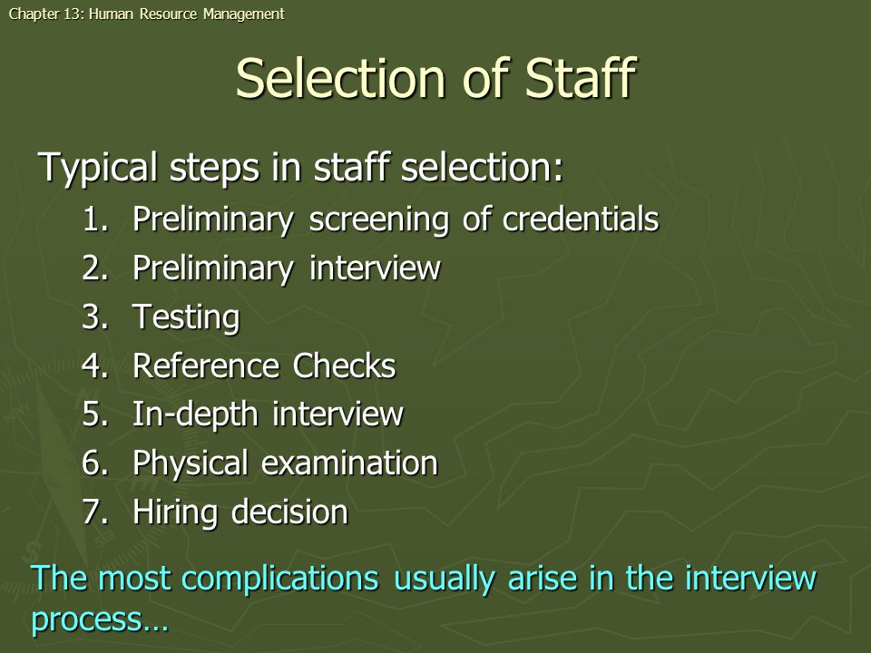 Selection of Staff Typical steps in staff selection: 1.Preliminary screening of credentials 2.Preliminary interview 3.Testing 4.Reference Checks 5.In-depth interview 6.Physical examination 7.Hiring decision The most complications usually arise in the interview process… Chapter 13: Human Resource Management