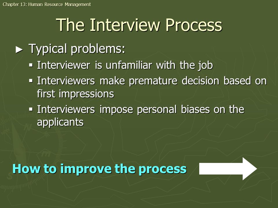 The Interview Process Typical problems: Typical problems: Interviewer is unfamiliar with the job Interviewer is unfamiliar with the job Interviewers make premature decision based on first impressions Interviewers make premature decision based on first impressions Interviewers impose personal biases on the applicants Interviewers impose personal biases on the applicants How to improve the process Chapter 13: Human Resource Management