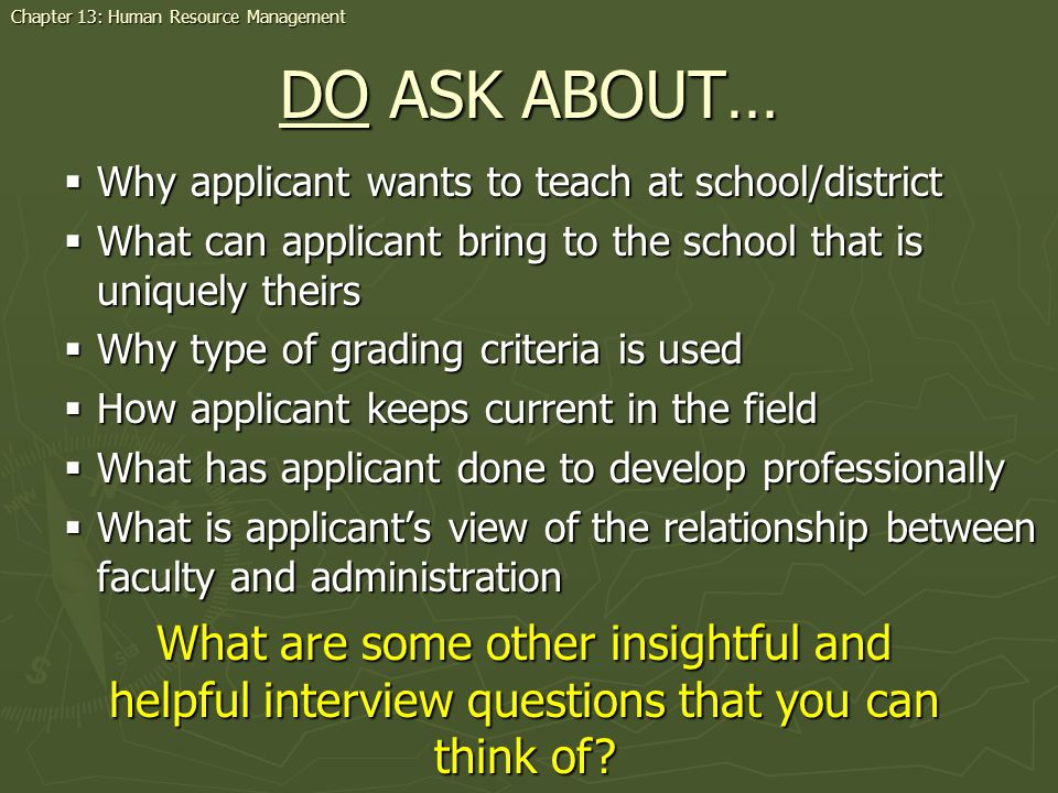 DO ASK ABOUT… Why applicant wants to teach at school/district Why applicant wants to teach at school/district What can applicant bring to the school that is uniquely theirs What can applicant bring to the school that is uniquely theirs Why type of grading criteria is used Why type of grading criteria is used How applicant keeps current in the field How applicant keeps current in the field What has applicant done to develop professionally What has applicant done to develop professionally What is applicants view of the relationship between faculty and administration What is applicants view of the relationship between faculty and administration What are some other insightful and helpful interview questions that you can think of.